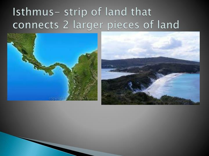 Isthmus- strip of land that connects 2 larger pieces of land