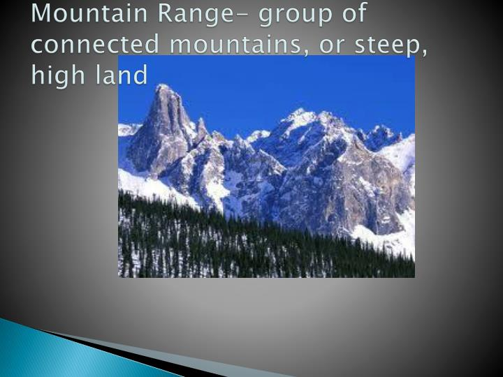 Mountain Range- group of connected mountains, or steep, high land
