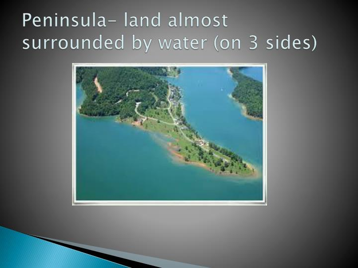 Peninsula- land almost surrounded by water (on 3 sides)