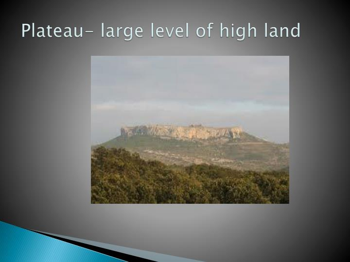 Plateau- large level of high land