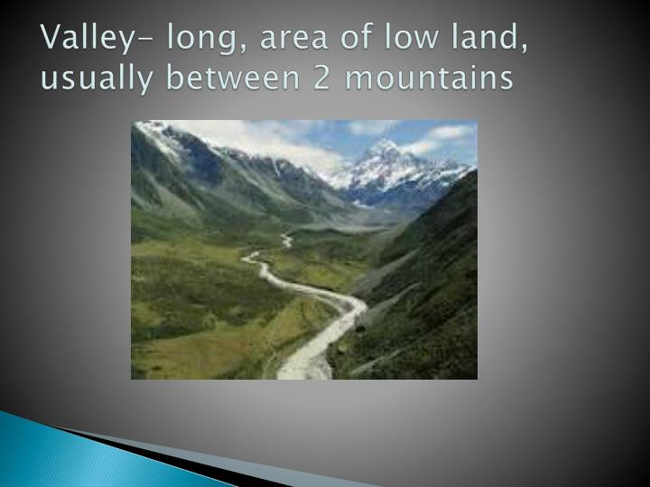 Valley- long, area of low land, usually between 2 mountains