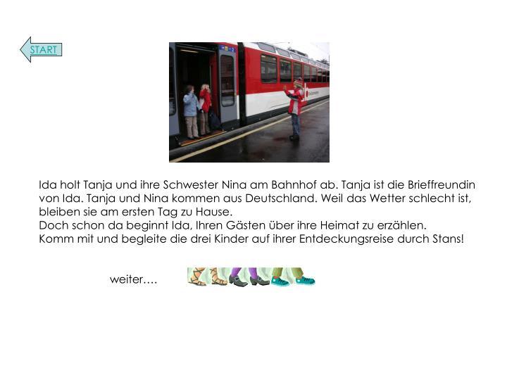 Ida holt Tanja und ihre Schwester Nina am Bahnhof ab. Tanja ist die Brieffreundin von Ida. Tanja und Nina kommen aus Deutschland. Weil das Wetter schlecht ist, bleiben sie am ersten Tag zu Hause.