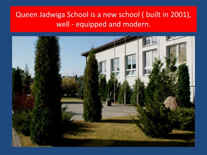 Queen Jadwiga School is a new school ( built in 2001), well - equipped and modern