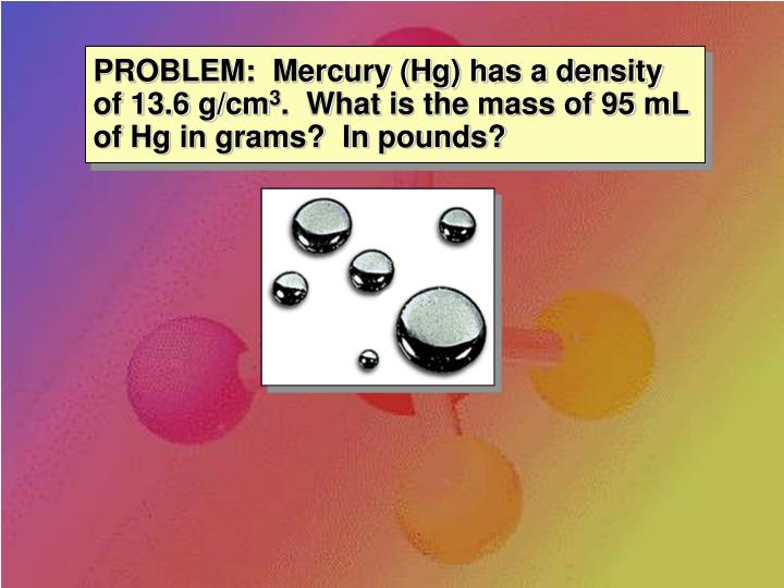 PROBLEM:  Mercury (Hg) has a density of 13.6 g/cm