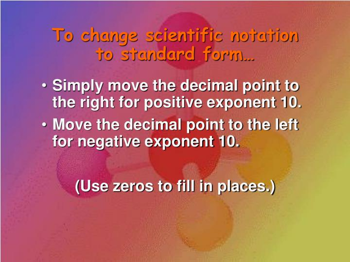 To change scientific notation to standard form…