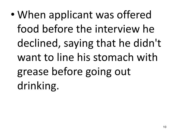 When applicant was offered food before the interview he declined, saying that he didn't want to line his stomach with grease before going out drinking.