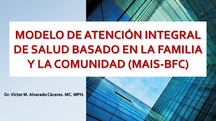 MODELO DE ATENCIÓN INTEGRAL DE SALUD BASADO EN LA FAMILIA Y LA COMUNIDAD (MAIS-BFC)