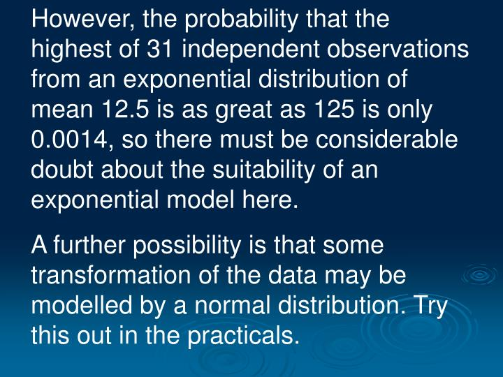 However, the probability that the highest of 31 independent observations from an exponential distribution of mean 12.5 is as great as 125 is only 0.0014, so there must be considerable doubt about the suitability of an exponential model here.