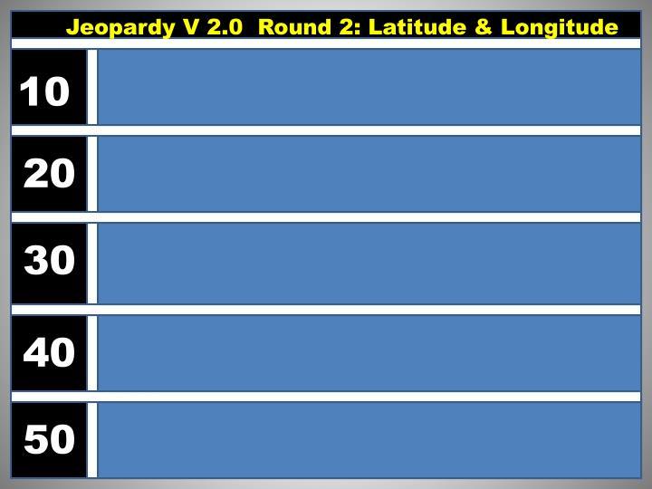Jeopardy V 2.0  Round 2: Latitude & Longitude