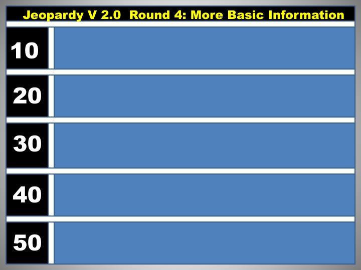 Jeopardy V 2.0  Round 4: More Basic Information