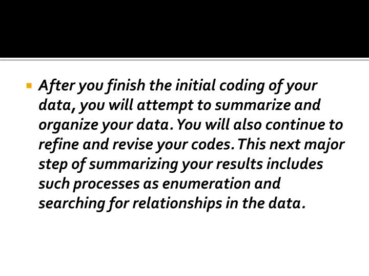 After you finish the initial coding of your data, you will attempt to summarize and organize your data. You will also continue to refine and revise your codes. This next major step of summarizing your results includes such processes as enumeration and searching for relationships in the data.
