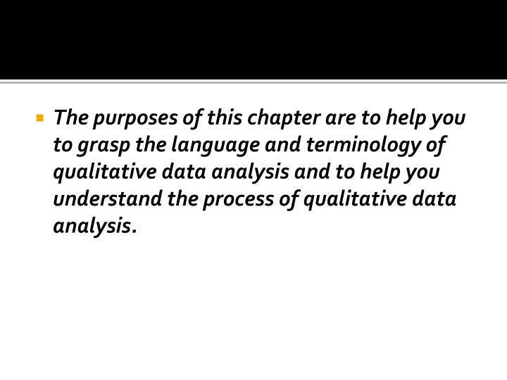 The purposes of this chapter are to help you to grasp the language and terminology of qualitative data analysis and to help you understand the process of qualitative data analysis.