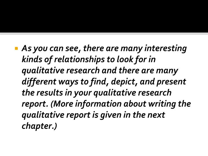As you can see, there are many interesting kinds of relationships to look for in qualitative research and there are many different ways to find, depict, and present the results in your qualitative research report. (More information about writing the qualitative report is given in the next chapter.)