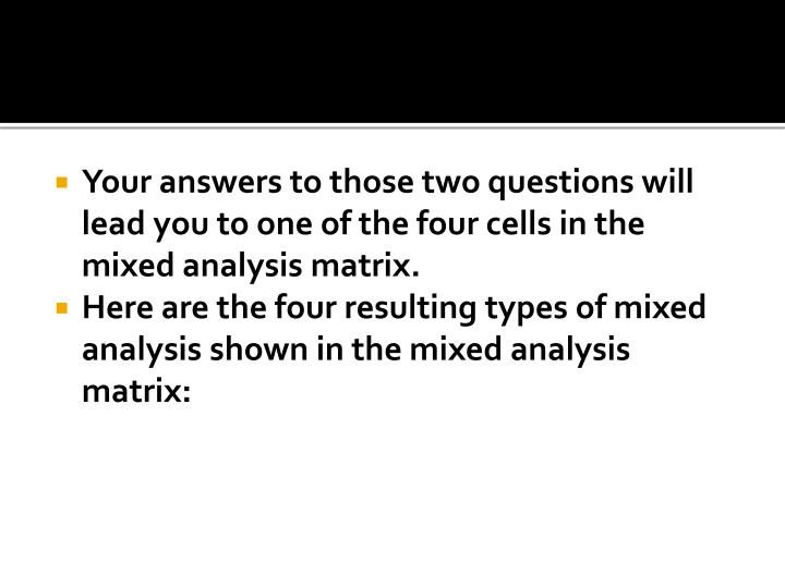 Your answers to those two questions will lead you to one of the four cells in the mixed analysis matrix.