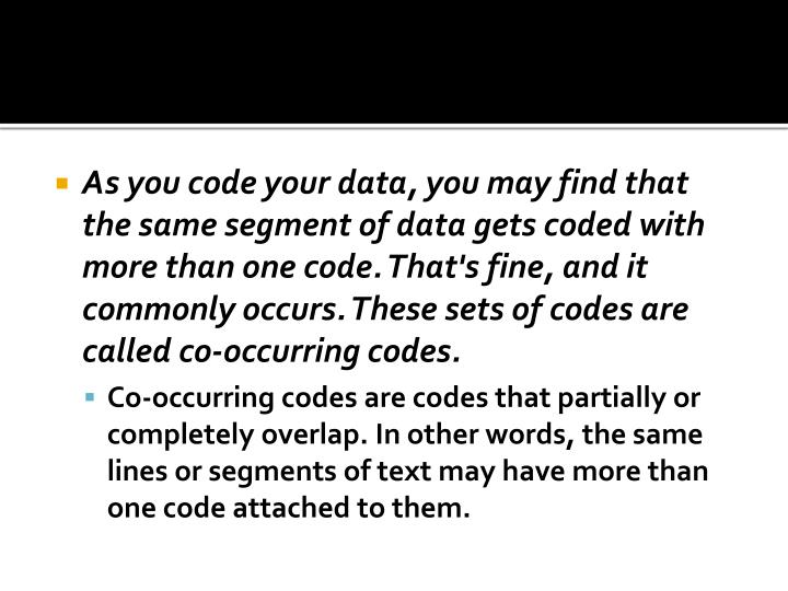 As you code your data, you may find that the same segment of data gets coded with more than one code. That's fine, and it commonly occurs. These sets of codes are called co-occurring codes.