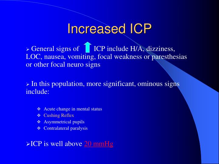 General signs of        ICP include H/A, dizziness, LOC, nausea, vomiting, focal weakness or paresthesias or other focal neuro signs