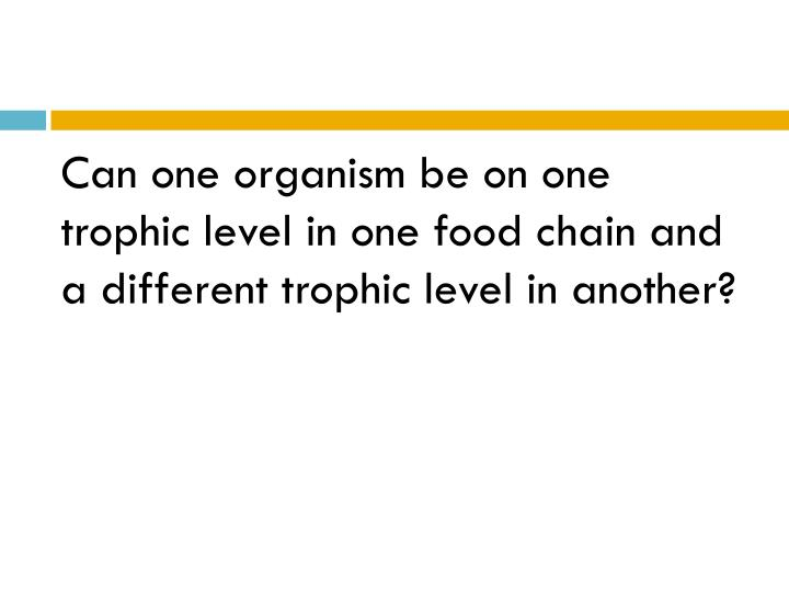 Can one organism be on one trophic level in one food chain and a different trophic level in another?