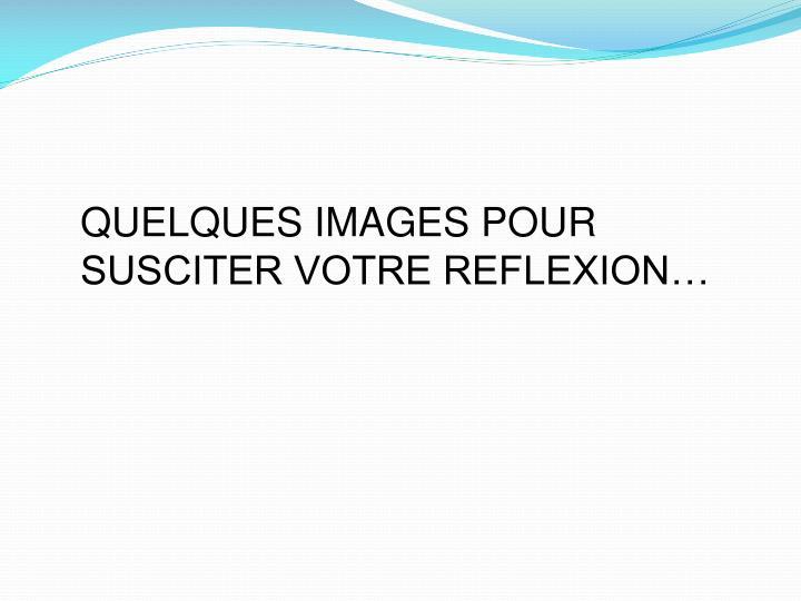QUELQUES IMAGES POUR SUSCITER VOTRE REFLEXION…