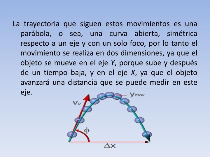 La trayectoria que siguen estos movimientos es una parábola, o sea, una curva abierta, simétrica respecto a un eje y con un solo foco, por lo tanto el movimiento se realiza en dos dimensiones, ya que el objeto se mueve en el eje