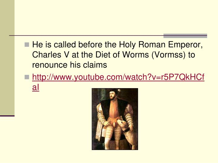 He is called before the Holy Roman Emperor, Charles V at the Diet of Worms (Vormss) to renounce his claims