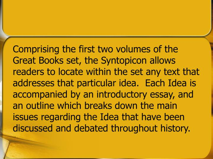 Comprising the first two volumes of the Great Books set, the Syntopicon allows readers to locate within the set any text that addresses that particular idea.  Each Idea is accompanied by an introductory essay, and an outline which breaks down the main issues regarding the Idea that have been discussed and debated throughout history.