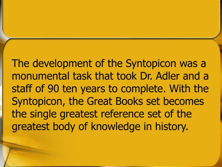 The development of the Syntopicon was a monumental task that took Dr. Adler and a staff of 90 ten years to complete. With the Syntopicon, the Great Books set becomes the single greatest reference set of the greatest body of knowledge in history.