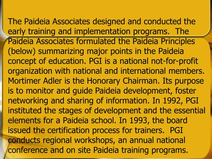 The Paideia Associates designed and conducted the early training and implementation programs.  The Paideia Associates formulated the Paideia Principles (below) summarizing major points in the Paideia concept of education. PGI is a national not-for-profit organization with national and international members. Mortimer Adler is the Honorary Chairman. Its purpose is to monitor and guide Paideia development, foster networking and sharing of information. In 1992, PGI instituted the stages of development and the essential elements for a Paideia school. In 1993, the board issued the certification process for trainers.  PGI conducts regional workshops, an annual national conference and on site Paideia training programs.