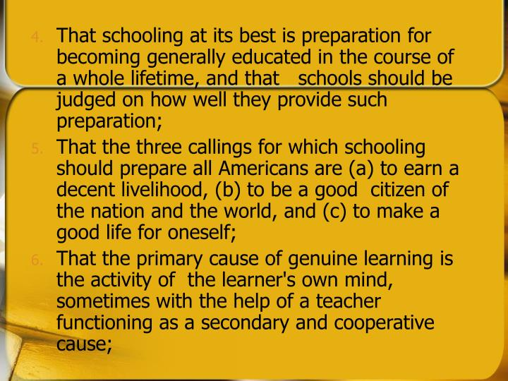 That schooling at its best is preparation for becoming generally educated in the course of a whole lifetime, and that   schools should be judged on how well they provide such preparation;