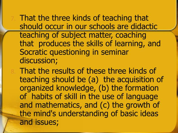 That the three kinds of teaching that should occur in our schools are didactic teaching of subject matter, coaching that  produces the skills of learning, and Socratic questioning in seminar discussion;