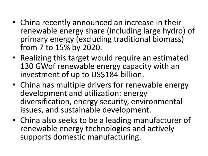 China recently announced an increase in their renewable energy share (including large hydro) of primary energy (excluding traditional biomass) from 7 to 15% by 2020.