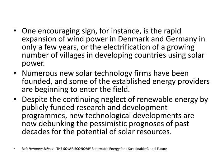 One encouraging sign, for instance, is the rapid expansion of wind power in Denmark and Germany in only a few years, or the electrification of a growing number of villages in developing countries using solar power.