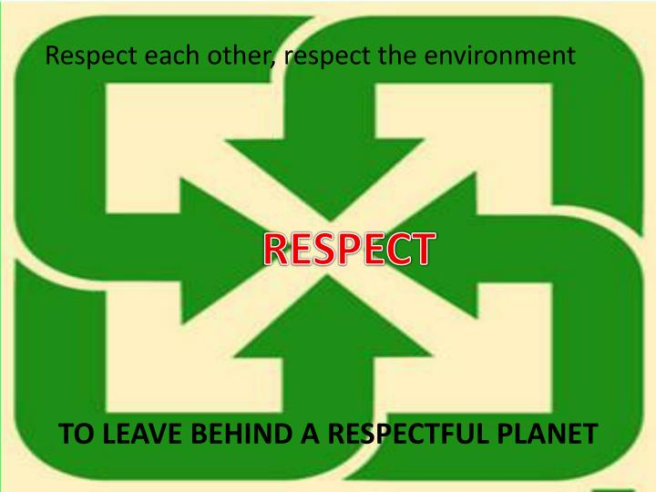 To leave behind a respectful planet