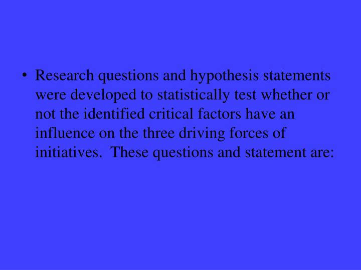 Research questions and hypothesis statements were developed to statistically test whether or not the identified critical factors have an influence on the three driving forces of initiatives.  These questions and statement are: