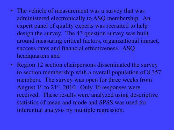 The vehicle of measurement was a survey that was administered electronically to ASQ membership.  An expert panel of quality experts was recruited to help design the survey.  The 43 question survey was built around measuring critical factors, organizational impact, success rates and financial effectiveness.  ASQ headquarters and