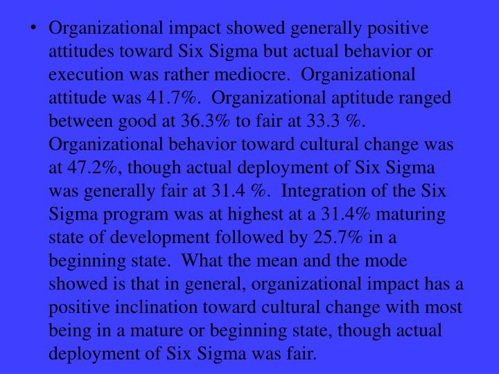 Organizational impact showed generally positive attitudes toward Six Sigma but actual behavior or execution was rather mediocre.  Organizational attitude was 41.7%.  Organizational aptitude ranged between good at 36.3% to fair at 33.3 %.  Organizational behavior toward cultural change was at 47.2%, though actual deployment of Six Sigma was generally fair at 31.4 %.  Integration of the Six Sigma program was at highest at a 31.4% maturing state of development followed by 25.7% in a beginning state.  What the mean and the mode showed is that in general, organizational impact has a positive inclination toward cultural change with most being in a mature or beginning state, though actual deployment of Six Sigma was fair.