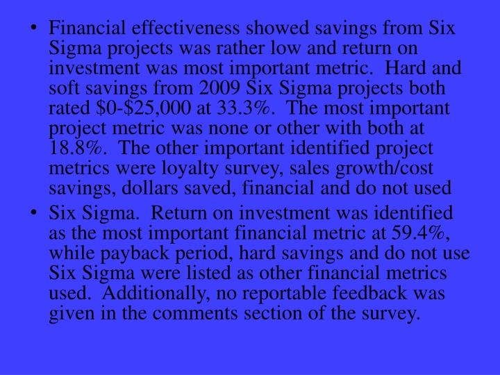 Financial effectiveness showed savings from Six Sigma projects was rather low and return on investment was most important metric.  Hard and soft savings from 2009 Six Sigma projects both rated $0-$25,000 at 33.3%.  The most important project metric was none or other with both at 18.8%.  The other important identified project metrics were loyalty survey, sales growth/cost savings, dollars saved, financial and do not used