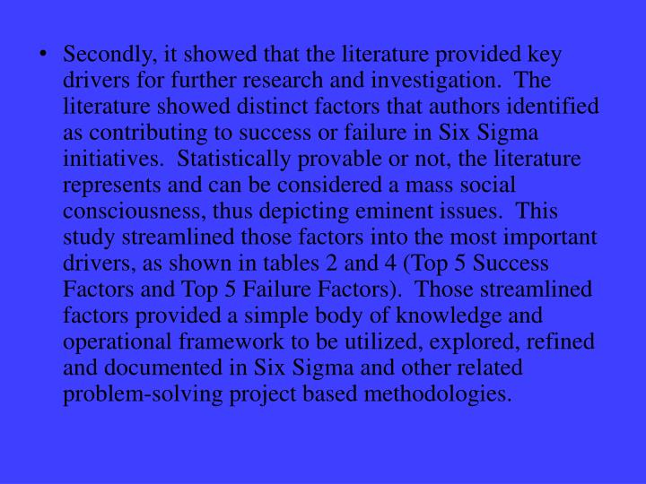 Secondly, it showed that the literature provided key drivers for further research and investigation.  The literature showed distinct factors that authors identified as contributing to success or failure in Six Sigma initiatives.  Statistically provable or not, the literature represents and can be considered a mass social consciousness, thus depicting eminent issues.  This study streamlined those factors into the most important drivers, as shown in tables 2 and