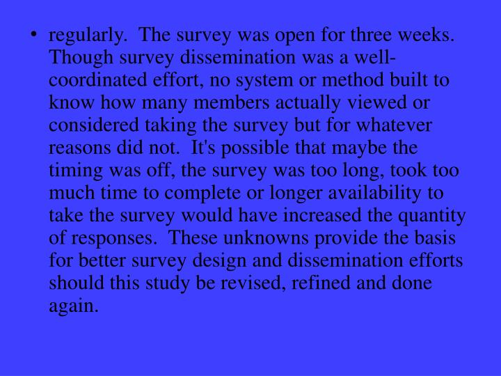 regularly.  The survey was open for three weeks.  Though survey dissemination was a well-coordinated effort, no system or method built to know how many members actually viewed or considered taking the survey but for whatever reasons did not.  It's possible that maybe the timing was off, the survey was too long, took too much time to complete or longer availability to take the survey would have increased the quantity of responses.  These unknowns provide the basis for better survey design and dissemination efforts should this study be revised, refined and done again.