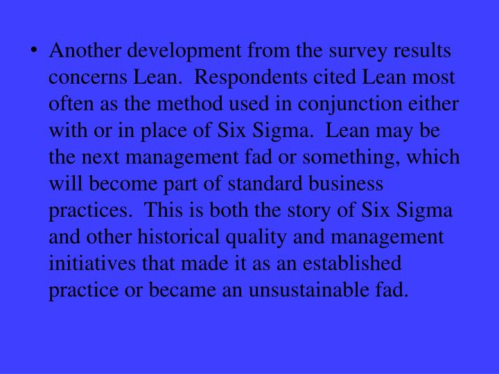 Another development from the survey results concerns Lean.  Respondents cited Lean most often as the method used in conjunction either with or in place of Six Sigma.  Lean may be the next management fad or something, which will become part of standard business practices.  This is both the story of Six Sigma and other historical quality and management initiatives that made it as an established practice or became an unsustainable fad.