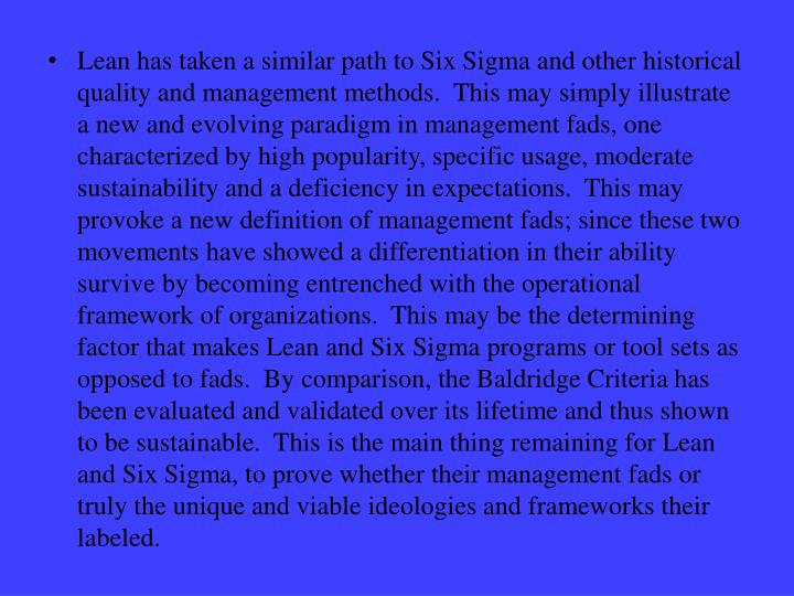 Lean has taken a similar path to Six Sigma and other historical quality and management methods.  This may simply illustrate a new and evolving paradigm in management fads, one characterized by high popularity, specific usage, moderate sustainability and a deficiency in expectations.  This may provoke a new definition of management fads; since these two movements have showed a differentiation in their ability survive by becoming entrenched with the operational framework of organizations.  This may be the determining factor that makes Lean and Six Sigma programs or tool sets as opposed to fads.  By comparison, the