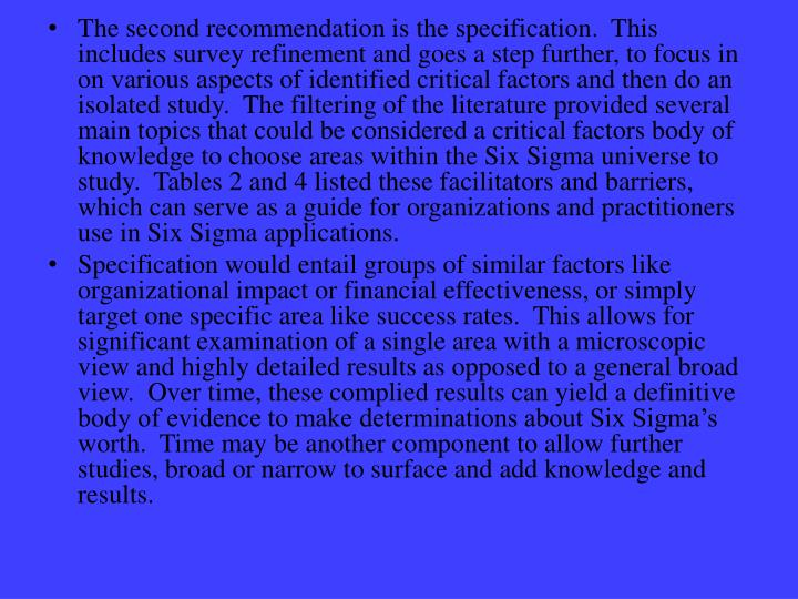 The second recommendation is the specification.  This includes survey refinement and goes a step further, to focus in on various aspects of identified critical factors and then do an isolated study.  The filtering of the literature provided several main topics that could be considered a critical factors body of knowledge to choose areas within the Six Sigma universe to study.  Tables 2 and 4 listed these facilitators and barriers, which can serve as a guide for organizations and practitioners use in Six Sigma applications.