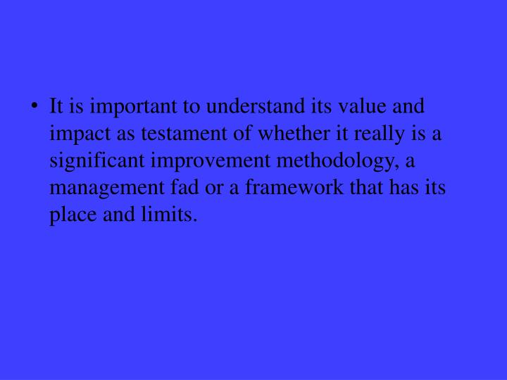 It is important to understand its value and impact as testament of whether it really is a significant improvement methodology, a management fad or a framework that has its place and limits.