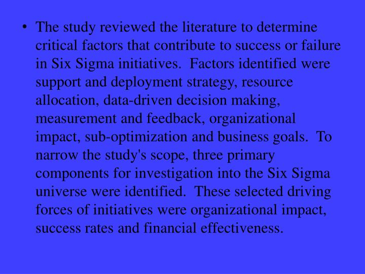 The study reviewed the literature to determine critical factors that contribute to success or failure in Six Sigma initiatives.  Factors identified were support and deployment strategy, resource allocation, data-driven decision making, measurement and feedback, organizational impact, sub-optimization and business goals.  To narrow the study's scope, three primary components for investigation into the Six Sigma universe were identified.  These selected driving forces of initiatives were organizational impact, success rates and financial effectiveness.