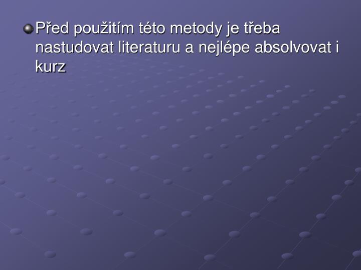 Před použitím této metody je třeba nastudovat literaturu a nejlépe absolvovat i kurz