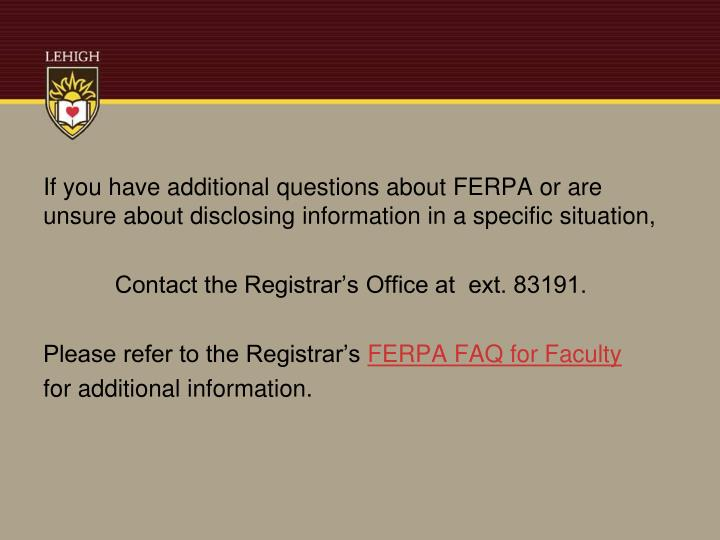 If you have additional questions about FERPA or are unsure about disclosing information in a specific situation,
