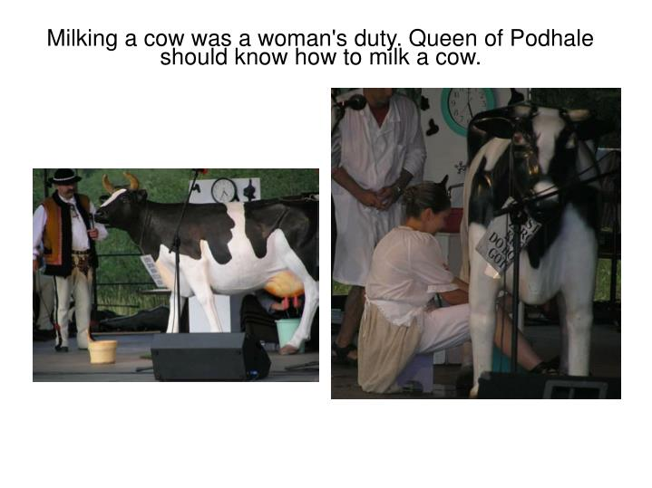 Milking a cow was a woman's duty. Queen of Podhale  should know how to milk a cow.