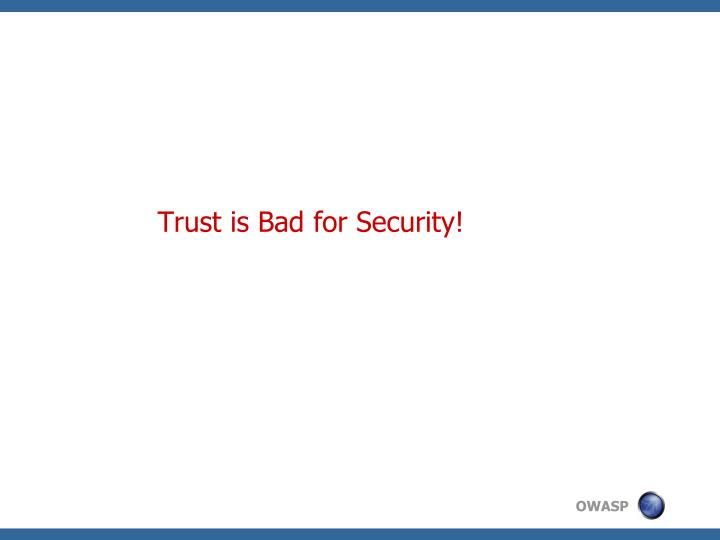 Trust is Bad for Security!