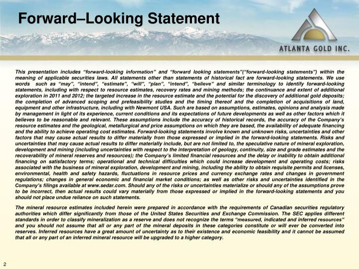 This presentation includes forward-looking information and forward looking statements(forward-looking statements) within the meaning of applicable securities laws. All statements other than statements of historical fact are forward-looking statements. We use words  such as may, intend, estimate, will, plan, intend, believe and similar terminology to identify forward-looking statements, including with respect to resource estimates, recovery rates and mining methods; the continuance and extent of additional exploration in 2011 and 2012; the targeted increase in the resource estimate and the potential for the discovery of additional gold deposits; the completion of advanced scoping and prefeasibility studies and the timing thereof and the completion of acquisitions of land, equipment and other infrastructure, including with Newmont USA. Such are based on assumptions, estimates, opinions and analysis made by management in light of its experience, current conditions and its expectations of future developments as well as other factors which it believes to be reasonable and relevant. These assumptions include the accuracy of historical records, the accuracy of the Companys resource estimates and the geological, metallurgical and price assumptions on which they are based, the availability of adequate financing and the ability to achieve operating cost estimates. Forward-looking statements involve known and unknown risks, uncertainties and other factors that may cause actual results to differ materially from those expressed or implied in the forward-looking statements. Risks and uncertainties that may cause actual results to differ materially include, but are not limited to, the speculative nature of mineral exploration, development and mining (including uncertainties with respect to the interpretation of geology, continuity, size and grade estimates and the recoverability of mineral reserves and resources); the Companys limited financial resources and the delay or inability to obtain additional financing on satisfactory terms; operational and technical difficulties which could increase development and operating costs; risks associated with the business of mineral exploration, development and mining, including the ability to obtain requisite permits and licenses, environmental, health and safety hazards, fluctuations in resource prices and currency exchange rates and changes in government regulations; changes in general economic and financial market conditions; as well as other risks and uncertainties identified in the Companys filings available at www.sedar.com. Should any of the risks or uncertainties materialize or should any of the assumptions prove to be incorrect, then actual results could vary materially from those expressed or implied in the forward-looking statements and you should not place undue reliance on such statements.