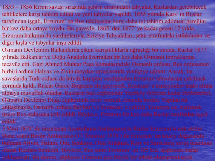 1853 – 1856 Kırım savaşı sırasında şehrin etrafındaki tabyalar, Ruslardan gelebilecek tehlikelere karşı tahkim edildi ve yeni tabyalar yapıldı. 1855 yılında Kars' ın Ruslar tarafından işgali, Erzurum' un Rus tehlikesine karşı daha iyi tahkim edilmesi gereğini bir kez daha ortaya koydu. Bu gayeyle, 1865' den 1877' ye kadar geçen 12 yılda, Erzurum halkının da yardımlarıyla Aziziye Tabyalaları, şehir etrafındaki istihkâmlar ve diğer kışla ve tabyalar inşa edildi.