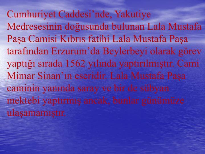 Cumhuriyet Caddesi'nde, Yakutiye Medresesinin doğusunda bulunan Lala Mustafa Paşa Camisi Kıbrıs fatihi Lala Mustafa Paşa tarafından Erzurum'da Beylerbeyi olarak görev yaptığı sırada 1562 yılında yaptırılmıştır. Cami Mimar Sinan'ın eseridir. Lala Mustafa Paşa caminin yanında saray ve bir de sübyan mektebi yaptırmış ancak, bunlar günümüze ulaşamamıştır.